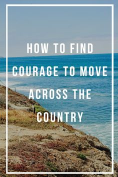 How to find courage to move across the country. Sharing my tips on how I made the big move!