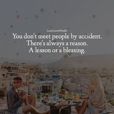You don't meet people by accident. There's always a reason. A lesson or a blessing.   Thank you for everyone who has been in my life. Thank you for shaping me for who I am today.