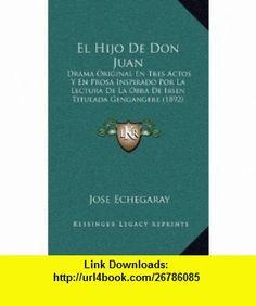 El Hijo De Don Juan Drama Original En Tres Actos Y En Prosa Inspirado Por La Lectura De La Obra De Ibsen Titulada Gengangere (1892) (Spanish Edition) (9781169081437) Jose Echegaray , ISBN-10: 1169081436  , ISBN-13: 978-1169081437 ,  , tutorials , pdf , ebook , torrent , downloads , rapidshare , filesonic , hotfile , megaupload , fileserve