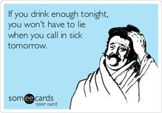 If you drink enough tonight, you won't have to lie when you call in sick tomorrow.