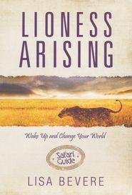Lioness Arising Safari Guide   -               By: Lisa Bevere, Ellie Bishop, Sheila Seier  - After Nurture!