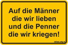 Auf die Männer die wir lieben und die Penner die wir kriegen! ... gefunden auf https://www.istdaslustig.de/spruch/2098 #lustig #sprüche #fun #spass