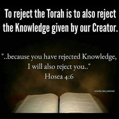 Hosea 4:6 My people are destroyed for lack of knowledge; because you have rejected knowledge, I reject you from being a priest to me. And since you have forgotten the Law of The Most High God, I also will forget your children.