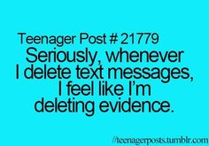 Teenager Post #21779 ~ Seriously, whenever I delete text messages, I feel like I'm deleting evidence. ☮
