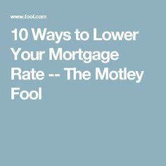 10 Ways to Lower Your Mortgage Rate -- The Motley Fool