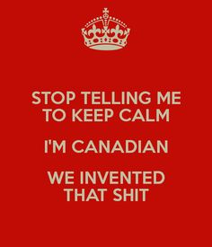 Stop Telling Me to Keep Calm. I'm Canadian. We Invented That Shit. Canadian Memes, Canadian Things, I Am Canadian, Canadian Girls, Canadian Humour, Canadian Culture, Canada Funny, Canada Eh, Canada Quotes