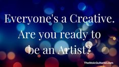 Everyones a Creative by Scott Perry - TheStoicGuitarist.com Are You Ready to Be anArtist?  You have a choice. Be like everyone else or. Do the hard but rewarding work of being you. Not just any old you but the bestyou.  A CreativeCreates  A creative creates. Heres the Dictionary definition:  create [kree-eyt]verb1. to cause to come into being as something unique that would not naturally evolve or that is not made by ordinary processes.  A Creative simply put is anyone who brings something…