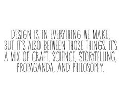 """Design is in everything we make, but it's also between those things. It's a mix of craft, science, storytelling, propaganda, and philosophy."" #quote"