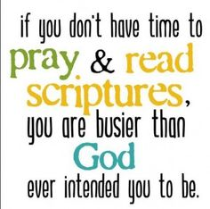 """If you don't have time to pray  read scriptures, you are busier than God ever intended you to be."""