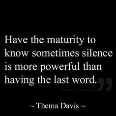 Inspirational Quotes: Have the maturity to know sometimes silence is more powerful than having the last word. Top Inspirational Quotes Quote Description Have the maturity to know sometimes silence is more powerful than having the last word. Words Quotes, Me Quotes, Motivational Quotes, Inspirational Quotes, Sayings, Funny Quotes, Qoutes, Wisdom Quotes, I'm Done Quotes