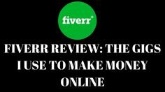 Fiverr Review The Gigs I Use To Make Money Online
