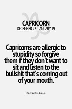 Hahahaha, this is just TOTALLY my best friend lisa, who is capricorn too if you'd ask her; what do you really, really hate? I just surely know she'd say; I definitely hate stupid people who don't think before they say something!