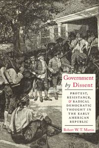 Government by Dissent: Protest, Resistance, & Radical Democratic Thought in the Early American Republic. Robert W.T. Martin. c. 2013. --Call # 973.917 F97