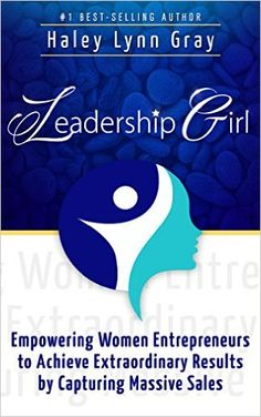 Amazon.com: Leadership Girl: Empowering Women Entrepreneurs to Achieve Extraordinary Results by Capturing Massive Sales eBook: Haley Lynn Gray: Kindle Store