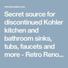 Secret source for discontinued Kohler kitchen and bathroom sinks, tubs, faucets and more - Retro Renovation