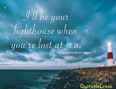 I'll be your lighthouse when you're lost at sea. -Steffany Gretzinger