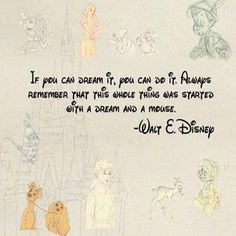 IF YOU CAN DREAM IT, YOU CAN DO IT. ALWAYS REMEMBER THIS WHOLE THING WAS STARTED WITH A DREAM AND A MOUSE.    ~ WALT E. DISNEY       tjn