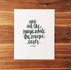 you are the music while the music lasts. - t.s. eliot | hand-lettered print by daffodils & ink