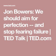 Jon Bowers: We should aim for perfection -- and stop fearing failure | TED Talk | TED.com