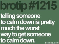 yep, and all too often I say calm down to my kids, need to think before I speak Great Quotes, Quotes To Live By, Me Quotes, Funny Quotes, The Words, Cool Words, My Stomach Hurts, How I Met Your Mother, Calm Down