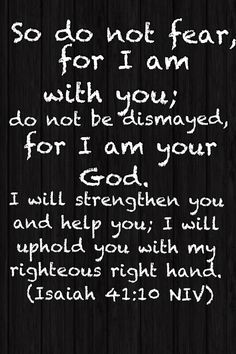 My favorite verse of all time! This has helped me remember that God is always by my side giving me strength when I feel the weakest.