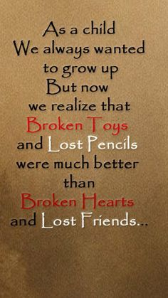 As a child we always wanted to grow up,but now we realize that broken toys and lost pencils were much better than broken hearts and lost friends.
