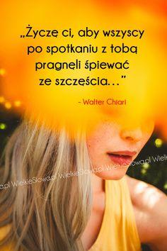 Życzę ci, aby wszyscy po spotkaniu z tobą pragnęli... #Chiari-Walter,  #Szczęście