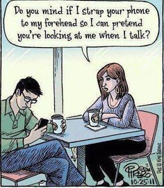 This is what our cell phones are doing to us. We can't even have a conversation with someone at a restaurant.