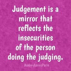 Judgement is a mirror that reflects...
