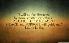 I will not be distracted by noise, chatter, or setbacks. Patience, commitment, grace, and purpose will guide me.-Louise L Hay
