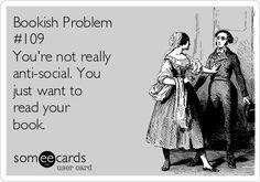 Bookish Problem  #109  You're not really  anti-social. You   just want to   read your   book.