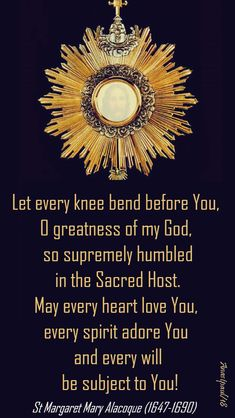 """""""Let every knee bend before You, O greatness of my God, so supremely humbled in the Sacred Host. May every heart love You, every spirit adore You and every will be subject to You! Catholic Quotes, Catholic Prayers, Catholic Saints, Religious Quotes, Roman Catholic, Catholic Books, Mom Prayers, Special Prayers, Adoration Catholic"""