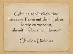 Gibt es schließlich eine bessere Form mit dem Leben fertig zu werden, als mit Liebe und Humor?  Charles Dickens  http://zumgeburtstag.org/geburtstagssprueche/gibt-es-schliesslich/