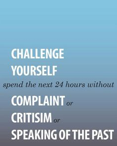 Challenge yourself.  Spend the next 24 hours without Complaint or Criticism or Speaking of the past.