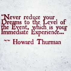 """""""Never reduce your Dreams to the Level of the Event, which is your Immediate Experience..."""" ~~ Howard Thurman #MakeYourOwnHistory #Motivation #Everyday #Discipline #Willpower #Persistence #Art #Music #Writing #Film #Master #iKreate #Vacarme #Noir"""