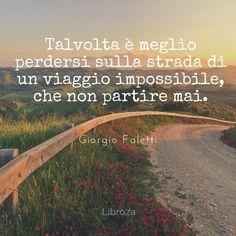 Talvolta è meglio perdersi sulla strada di un viaggio impossibile, che non partire mai (G.Faletti) - Libroza.com