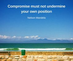 """""""Compromise must not undermine your own position."""" Nelson Mandela"""
