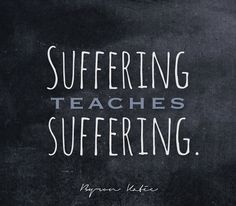 Suffering teaches suffering.   —Byron Katie