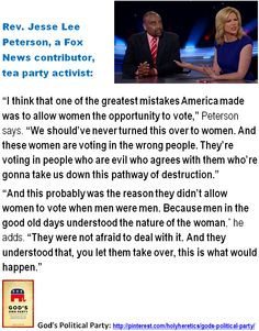 """Our Political Party of God - Narrowed and Distorted by Idolatry - Misogynistic Idolatries: Rev. Jesse Lee Peterson, a Fox News contributor, tea party activist:  """"I think that one of the greatest mistakes America made was to allow women the opportunity to vote,"""" Peterson says. """"We should've never turned this over to women. And these women are voting in the wrong people. They're voting in people who are evil who agrees with them who're gonna take us down this pathway of destruction."""" >Click…"""