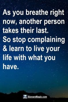 As you breathe right now, another person takes their last. So stop complaining and learn to live your life with what you have. For more inspirational quotes click this pin. Please Re-Pin. #quotes #inspirationalquotes #successquotes #quotestoliveby #quotablequotes #inspirational #inspiration