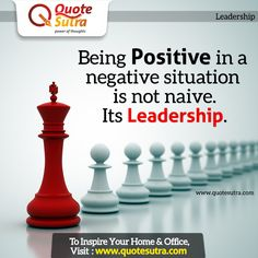 Being Positive in a negative situation is not naive. Its Leadership.