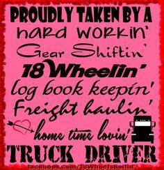 Proudly Taken by a Truck Driver a hard workin' gear shiftin' 18 Wheelin' log book keepin' freight haulin' home time lovin' truck driver! Truck Driver Wife, Truck Drivers, Truckers Girlfriend, Trucker Quotes, Wife Quotes, Family Quotes, Wisdom Quotes, All That Matters, Big Trucks