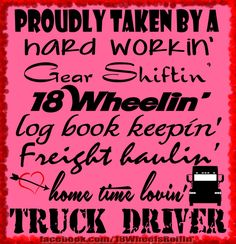Proudly Taken by a Truck Driver a hard workin', gear shiftin', 18 Wheelin', log book keepin', freight haulin', home time lovin' truck driver!