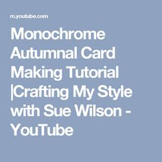 Monochrome Autumnal Card Making Tutorial |Crafting My Style with Sue Wilson - YouTube
