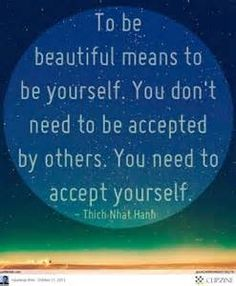 """... You need to accept yourself."""" ∞ Thích Nhất Hạnh. Acceptance of the things you like about yourself and the things you don't. Willingness to feel thoughts, feelings, and emotions without denial."""