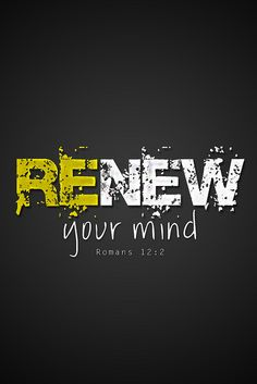 """Romans 12:2 """"And be not conformed to this world: but be ye transformed by the renewing of your mind, that ye may prove what is that good, and acceptable,  and perfect will of God."""""""