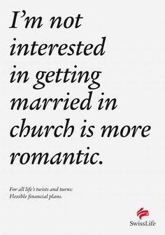 I'm not interested in getting married in church is more romantic. For all life's twists and turns: Flexible financial plans. - SwissLife