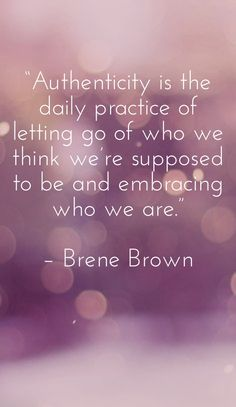 """authenticity is the daily practice of letting go of who we think we're supposed to be and embracing who we are."" – brene brown"