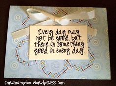 Every day may not be good, but there is something good in every day card