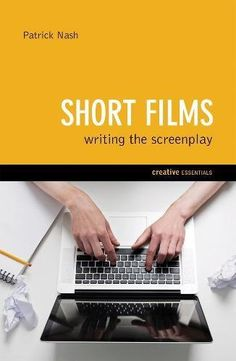 Short Films: Writing the Screenplay (Creative Essentials):   <DIV><B>A complete guide to short film screenplays, from finding and developing that exciting idea to information on the technical revolution in digital filmmaking and distribution</B></DIV><DIV> </DIV><DIV>Every award-winning short film begins life with a clever idea, a good story, and a screenplay. Here Patrick Nash analyzes the process of writing short film screenplays and gives advice on story and structure, plot and pace...